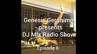 Genesis Geronimo - presents DJ MIx Radio Show - Episode 6