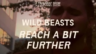 Wild Beasts - Reach A Bit Further - Take Away Show