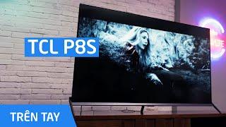 Trên tay TV TCL P8S: Android TV 4K HDR, hỗ trợ HDR10+, thiết kế khung nguyên khối, giá từ 12,4 triệu