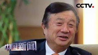 [中国新闻] 华为创始人任正非接受央视记者专访 华为是最佳状态 不是最危险时刻   CCTV中文国际