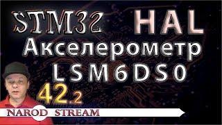 Программирование МК STM32. УРОК 42. Подключаем акселерометр LSM6DS0. Часть 2