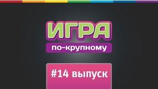 "Реалити-шоу ""Игра по-крупному"" Выпуск 14."
