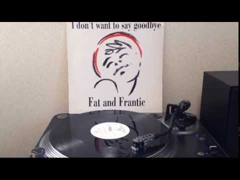 Fat And Frantic - I Don't Want To Say Goodbye (12inch)