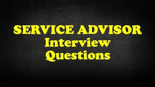 SERVICE ADVISOR Interview Questions