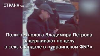 Политтехнолога Владимира Петрова задерживают по делу о секс скандале в «украинском ФБР» | Страна.ua