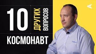 10 других вопросов КОСМОНАВТУ | Александр Мисуркин