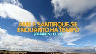 Ame e santifique-se enquanto há tempo- Romanos 13.8-14 | Rev. Ediano S. Pereira