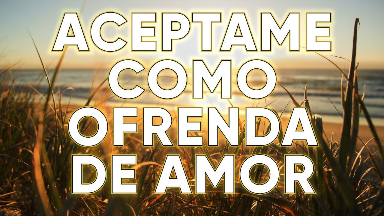 ACEPTAME COMO OFRENDA DE AMOR - Musica Cristiana Que Dan Fuerza Nuevas y Te Llenan de FE