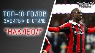 """ТОП-10 ЛУЧШИХ ГОЛОВ ЗАБИТЫХ В СТИЛЕ """"НАКЛБОЛ"""""""