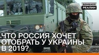 Что Россия хочет отобрать у Украины в 2019? | Донбасc.Реалии