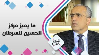 د. حكمت عبدالرازق - ما يميز مركز الحسين للسرطان