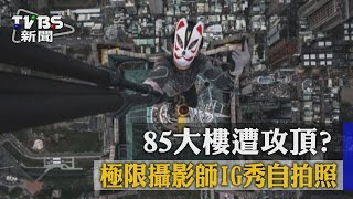 【TVBS】85大樓遭攻頂? 極限攝影師IG秀自拍照