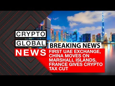 Breaking News - First UAE Exchange, China moves on Marshall Islands,  France gives crypto tax cut.