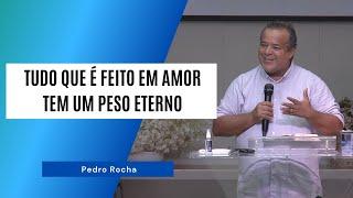 TUDO QUE É FEITO EM AMOR TEM UM PESO ETERNO - Pedro Rocha