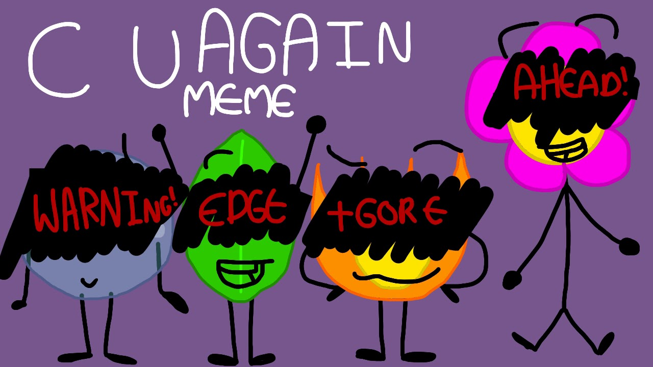 C U AGA1N (Original Meme) (BFB) (FIREY, LEAFY, BUBBLE AND FLOWER) (OLD)