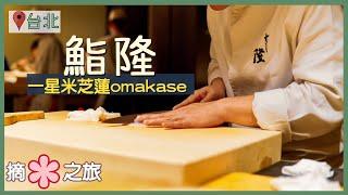 【台北慢活4日3夜】鮨隆|米芝連一星Omakase!|開業首年即上榜 三十年手藝技驚四座