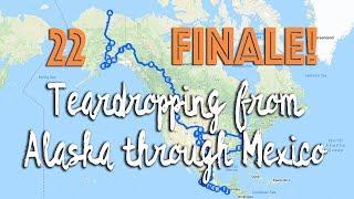 Alaska to Mexico #22: Teardropping from Alaska through Mexico Finale!