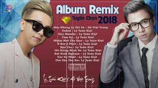 Lý Tuấn Kiệt x Hồ Việt Trung 2018   Liên Khúc Nhạc Trẻ Lý Tuấn Kiệt   Hồ Việt Trung Remix 2018