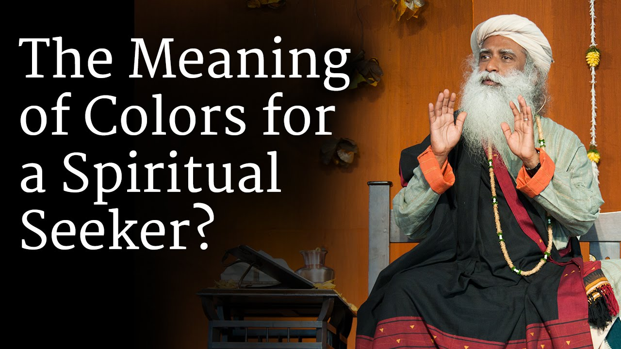 The Meaning Of Colors For A Spiritual Seeker Sadhguru