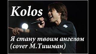 Kolos - Я стану твоим ангелом (cover М.Тишман)