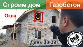 Строим дом из газобетона. День 38-39. Вставляем окна. Все по уму(Сайт проекта