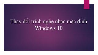 Windows 10 - Thay đổi trình nghe nhạc mặc định
