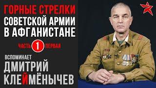 Советские горные стрелки в Афганистане. Вспоминает Дмитрий Клеймёнычев. Часть первая
