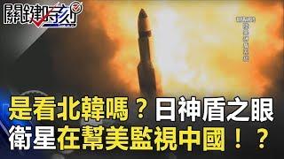 真的是看北韓嗎?日本神盾之眼、情蒐衛星在幫美國監視中國!? 關鍵時刻 20180801-4 黃創夏 朱學恒 傅鶴齡 馬西屏 王瑞德