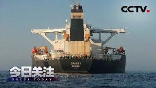 《今日关注》 20190817 英释放伊油轮 美再发扣押令 海湾再起风波?  CCTV中文国际