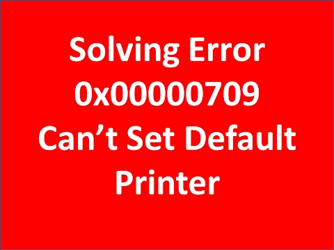 Solving Error 0x00000709- Can't Set Default Printer Problem
