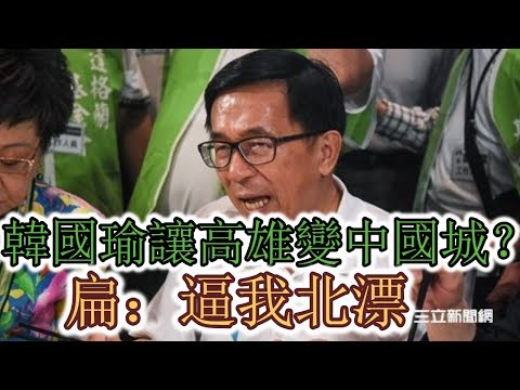 韓國瑜讓高雄變中國城?扁:逼我北漂