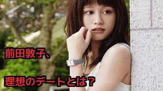 前田敦子のプライベート公開!理想のデート、ファッション、オンオフの...
