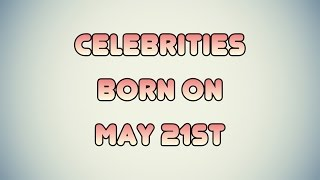 Celebrities born on May 21st