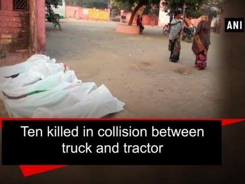 Ten killed in collision between truck and tractor - Uttar Pradesh News