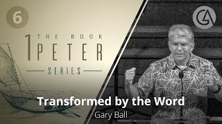 Transformed by the Word  | The Book of 1 Peter (#6) | Gary Ball