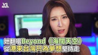她翻唱Beyond《海闊天空》 從港來台灣只為夢想堅持走《VS MEDIA》
