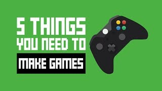 How To Make Games - 5 Things You Need To Get Started