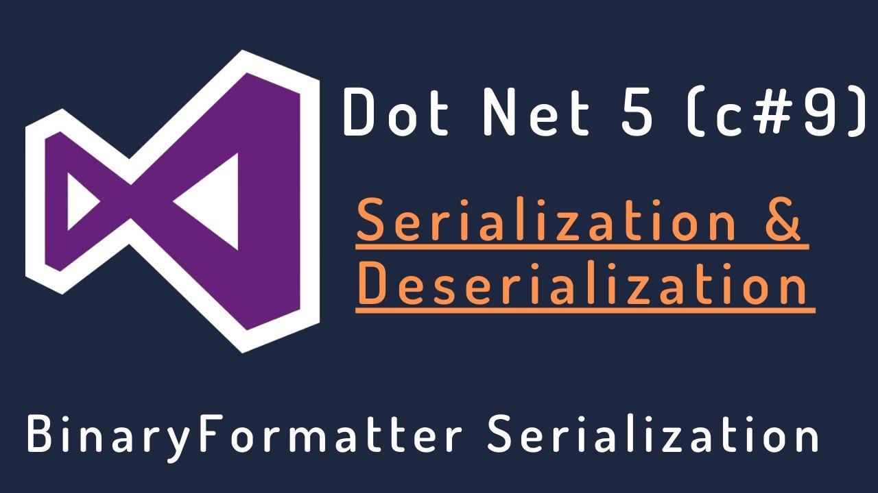 Download DotNet 5:  Serialization and Deserialization (BinaryFormatter)