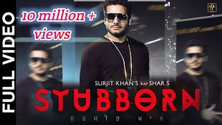 STUBBORN (Full Video) | Surjit Khan Feat Shar S | Ravi RBS | New Punjabi Song 2017