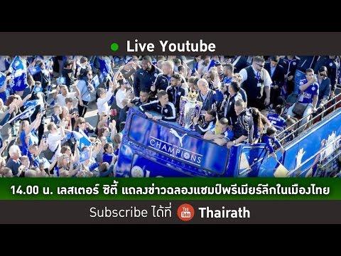 LIVE : เลสเตอร์ ซิตี้ แถลงข่าวฉลองแชมป์พรีเมียร์ลีกในเมืองไทย (Full)