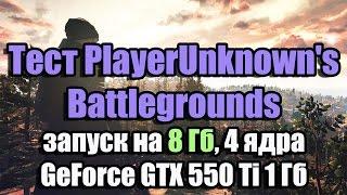 Тест PlayerUnknown's Battlegrounds запуск на 8 Гб, 4 ядра, GeForce GTX 550 Ti 1 Гб