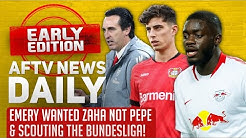 Emery Wanted Zaha Not Pepe & Scouting The Bundesliga! | AFTV News Daily, Early Edition