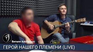 Виталя Альбатрос - Герой нашего племени (акустика)