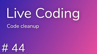 Live Coding #44 | Code cleanup