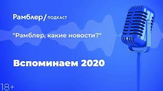 Вспоминаем 2020 | «Рамблер, какие новости?» – Рамблер подкаст