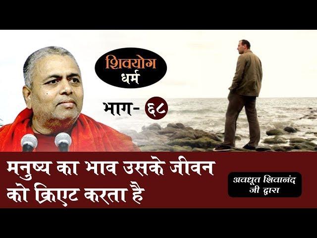 शिव योग धर्म, भाग 68 : मनुष्य का भाव उसके जीवन को क्रिएट करता है