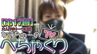 【かずちゅーのぺちゃくりTV】第17回