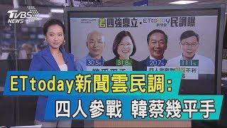 【說政治】ETtoday新聞雲民調:四人參戰 韓蔡幾平手