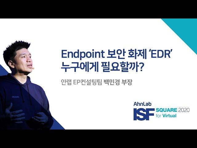 AhnLab ISF SQUARE 2020 for Virtual|Endpoint 보안 화제 'EDR', 누구에게 필요할까?|EP컨설팅팀 백민경 부장