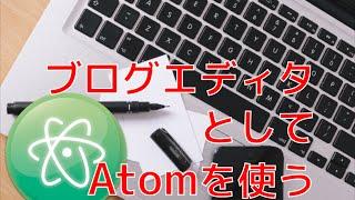 パソコンでブログを書く人にオススメ! Atomをブログエディタとして使うよ。